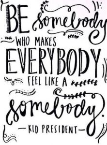 Be somebody who makes everybody feel like a somebody. - Kid President